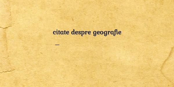 citate celebre despre geografie Amuzante/comice despre citate despre geografie citate celebre despre geografie