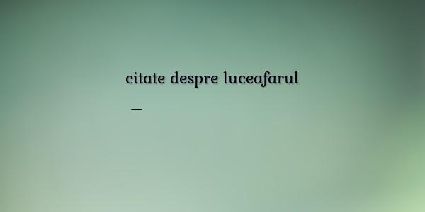 citate despre luceafarul Proverbe despre citate despre luceafarul citate despre luceafarul